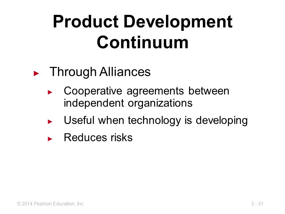 5 - 51© 2014 Pearson Education, Inc. Product Development Continuum Through Alliances Cooperative agreements between independent organizations Useful w