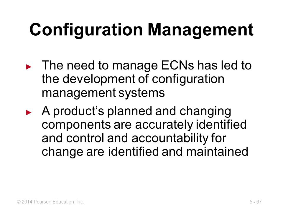 5 - 67© 2014 Pearson Education, Inc. Configuration Management The need to manage ECNs has led to the development of configuration management systems A
