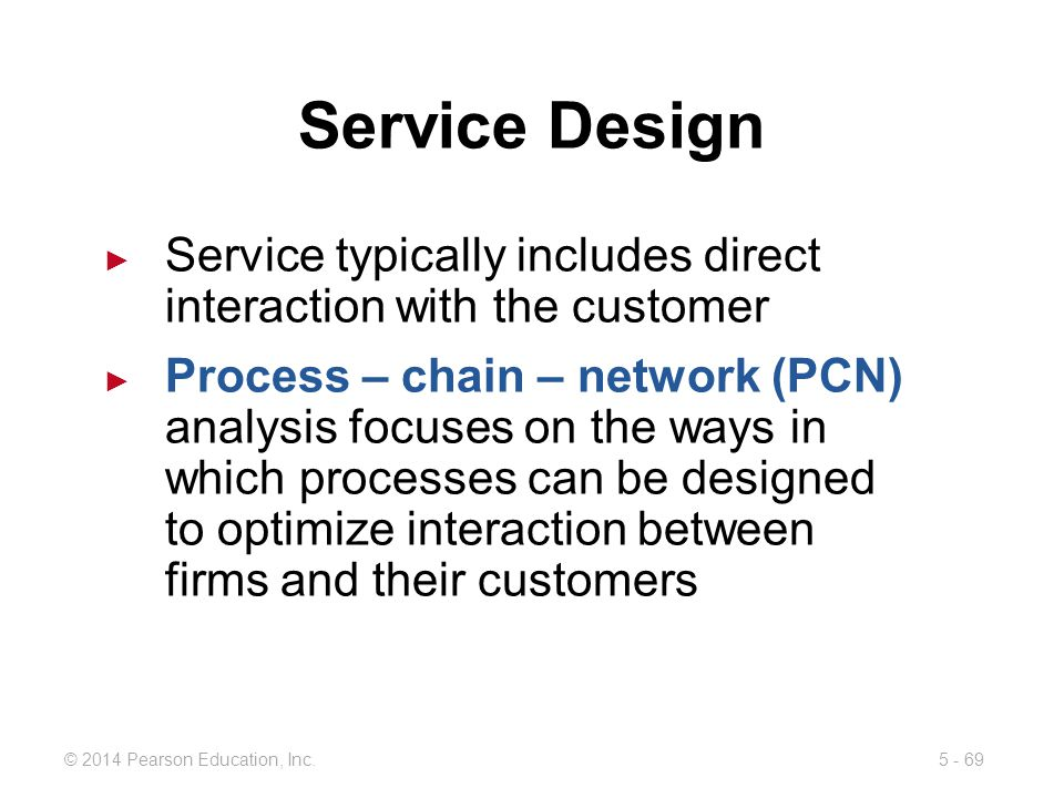 5 - 69© 2014 Pearson Education, Inc. Service Design Service typically includes direct interaction with the customer Process – chain – network (PCN) an