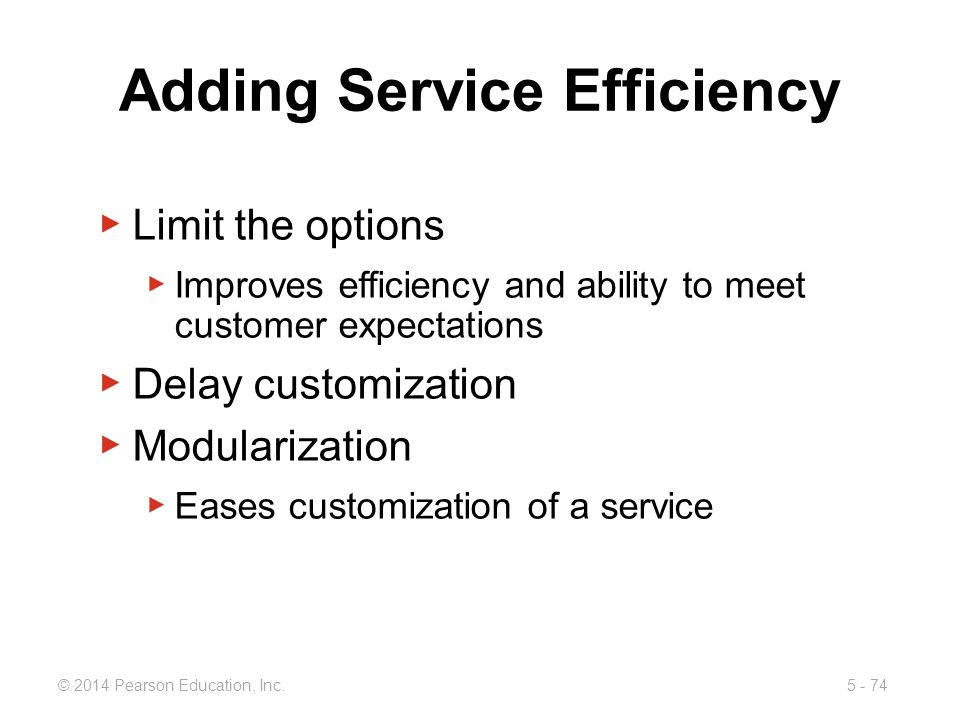 5 - 74© 2014 Pearson Education, Inc. Adding Service Efficiency Limit the options Improves efficiency and ability to meet customer expectations Delay c