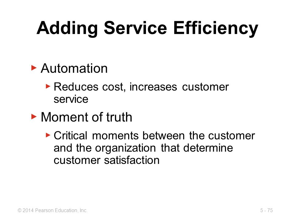 5 - 75© 2014 Pearson Education, Inc. Adding Service Efficiency Automation Reduces cost, increases customer service Moment of truth Critical moments be
