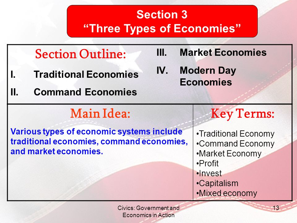 Civics: Government and Economics in Action 13 Main Idea: Various types of economic systems include traditional economies, command economies, and marke