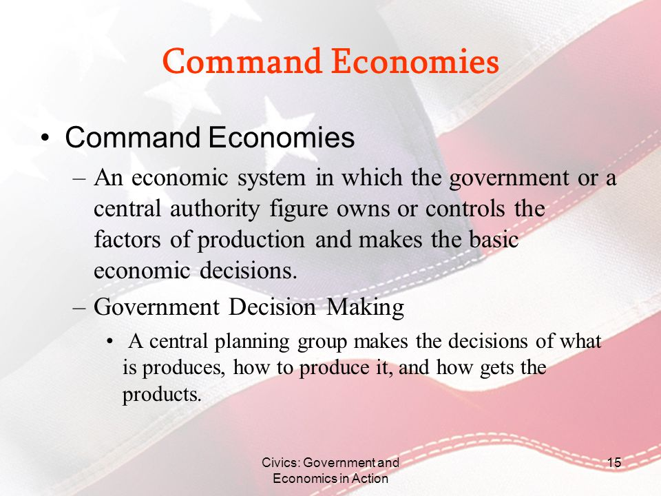 Civics: Government and Economics in Action 15 Command Economies –An economic system in which the government or a central authority figure owns or cont
