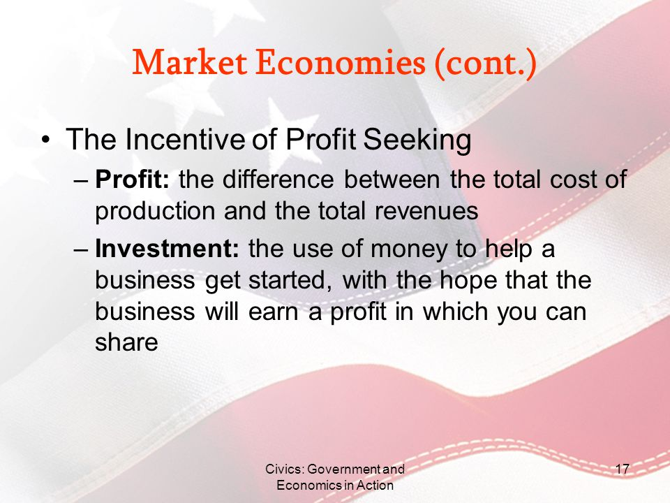 Civics: Government and Economics in Action 17 Market Economies (cont.) The Incentive of Profit Seeking –Profit: the difference between the total cost
