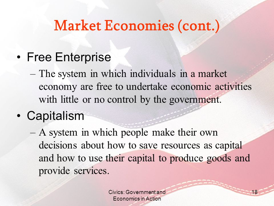 Civics: Government and Economics in Action 18 Market Economies (cont.) Free Enterprise –The system in which individuals in a market economy are free t