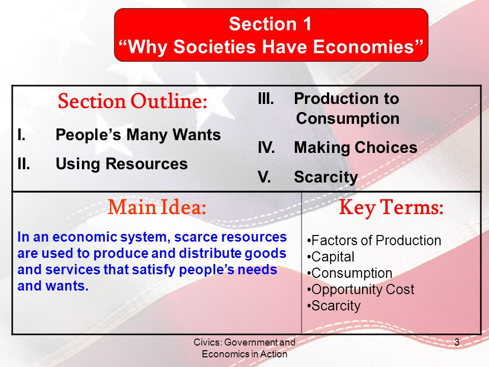Civics: Government and Economics in Action 3 Main Idea: In an economic system, scarce resources are used to produce and distribute goods and services
