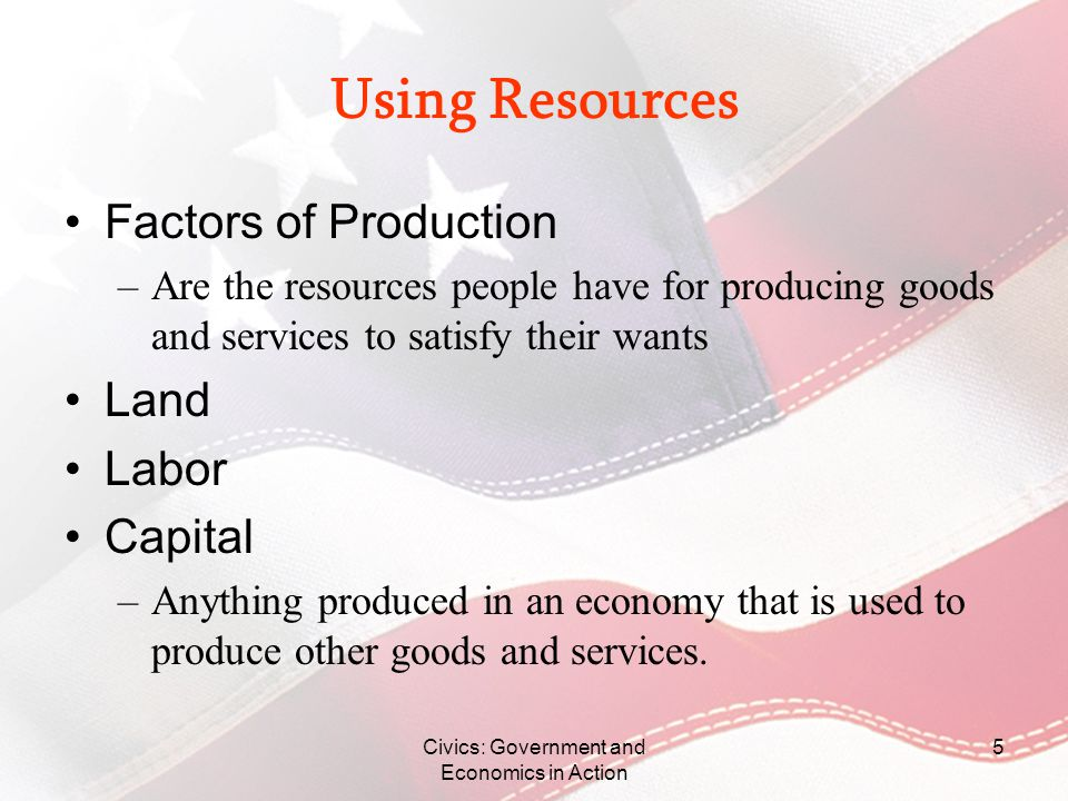 Civics: Government and Economics in Action 6 Production to Consumption FIRST: A Consumer has Wants SECOND: A Producer Produces Using Land, Labor, and Capital THIRD: A Product is Distributed LASTLY: A Consumer Consumes The act of buying or using peoples goods or services.