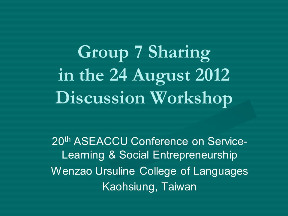 Group 7 Sharing in the 24 August 2012 Discussion Workshop 20 th ASEACCU Conference on Service- Learning & Social Entrepreneurship Wenzao Ursuline College of Languages Kaohsiung, Taiwan