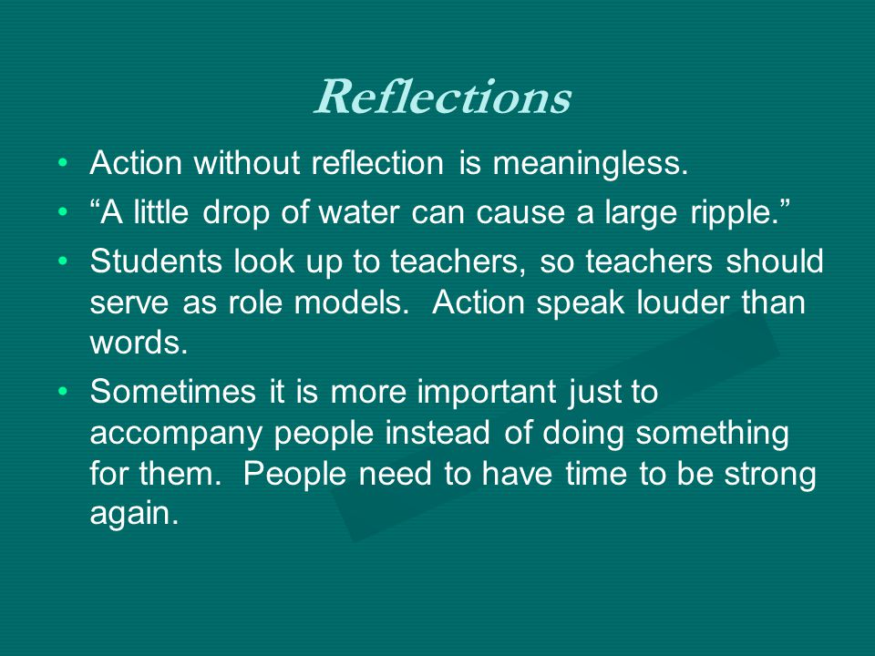 Action without reflection is meaningless. A little drop of water can cause a large ripple. Students look up to teachers, so teachers should serve as r