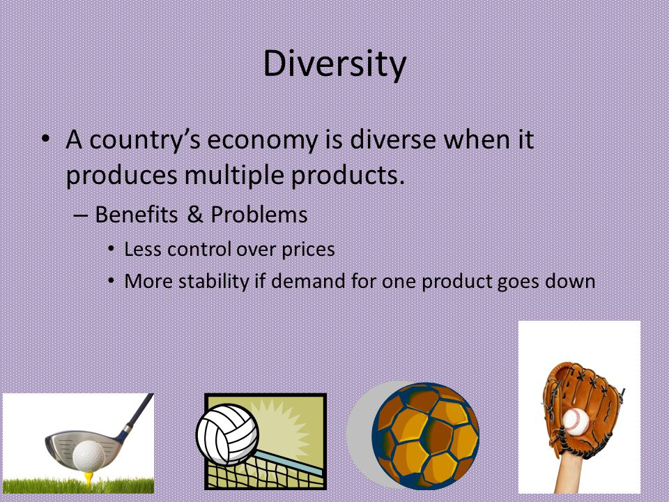 Diversity A countrys economy is diverse when it produces multiple products. – Benefits & Problems Less control over prices More stability if demand fo