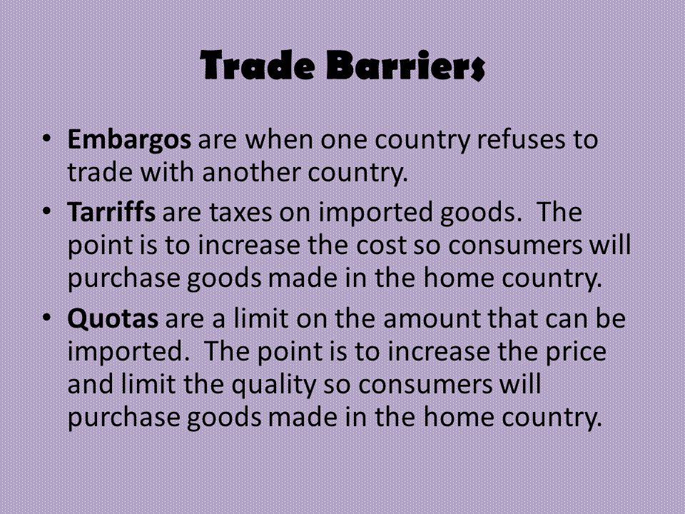 Embargos are when one country refuses to trade with another country. Tarriffs are taxes on imported goods. The point is to increase the cost so consum