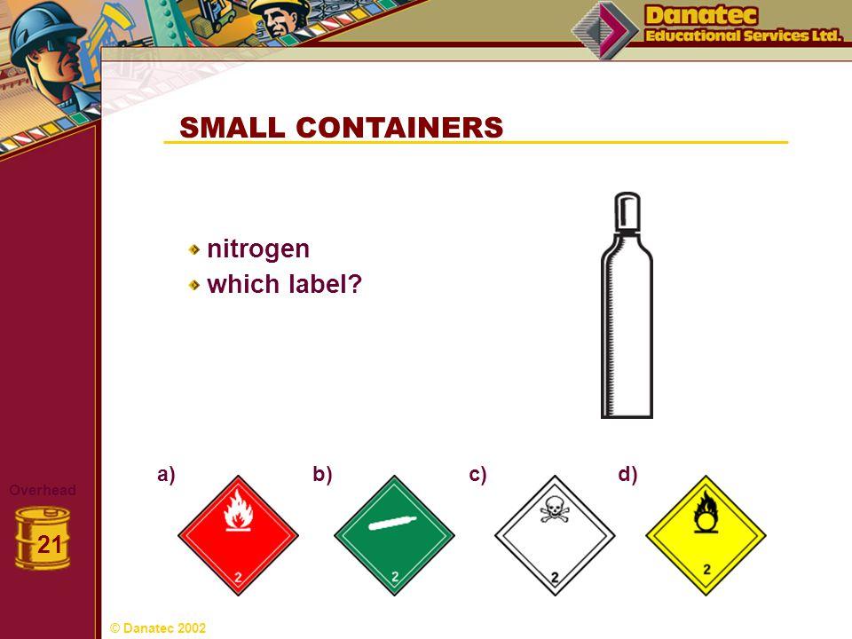 SMALL CONTAINERS Overhead 21 nitrogen which label? a) b)c)d) © Danatec 2002