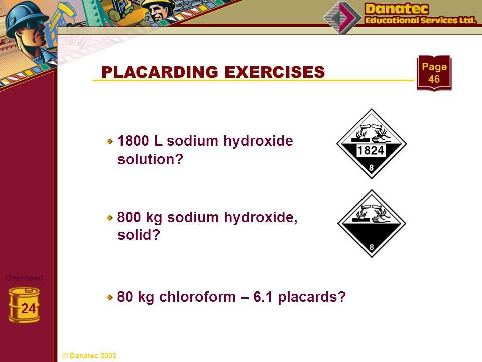 PLACARDING EXERCISES Overhead 24 Page 46 1800 L sodium hydroxide solution? 800 kg sodium hydroxide, solid? 80 kg chloroform – 6.1 placards? © Danatec