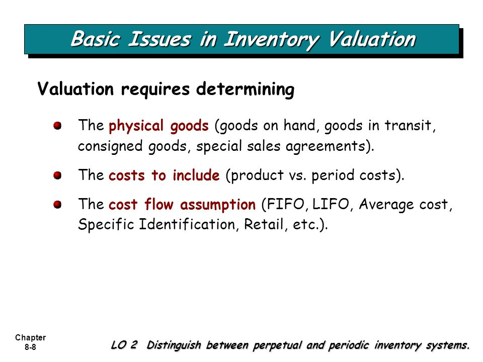 Chapter 8-8 Basic Issues in Inventory Valuation LO 2 Distinguish between perpetual and periodic inventory systems. The physical goods (goods on hand,