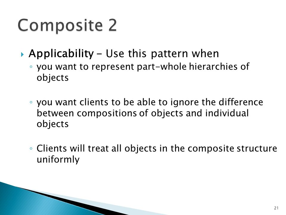 Applicability - Use this pattern when you want to represent part-whole hierarchies of objects you want clients to be able to ignore the difference between compositions of objects and individual objects Clients will treat all objects in the composite structure uniformly 21