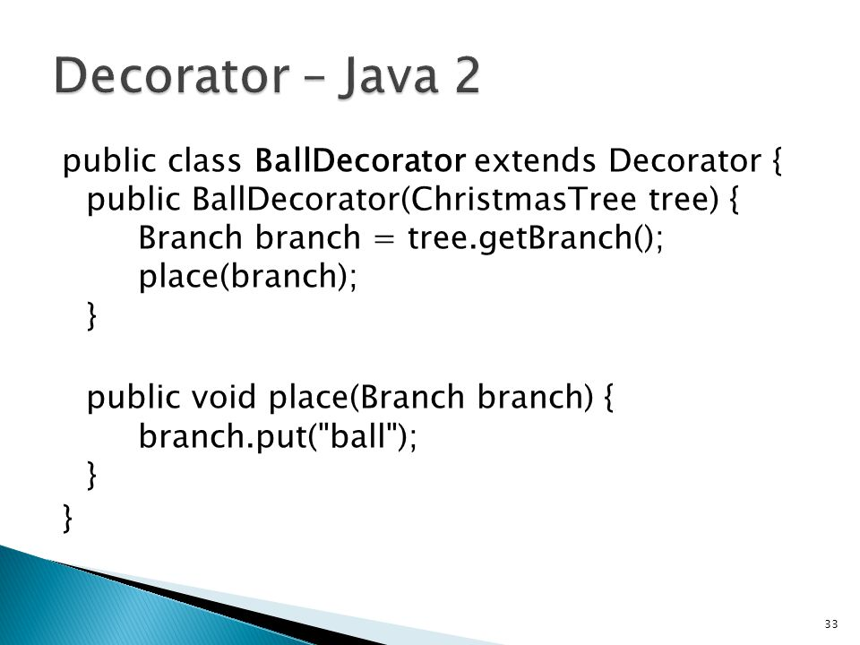 public class BallDecorator extends Decorator { public BallDecorator(ChristmasTree tree) { Branch branch = tree.getBranch(); place(branch); } public void place(Branch branch) { branch.put( ball ); } } 33
