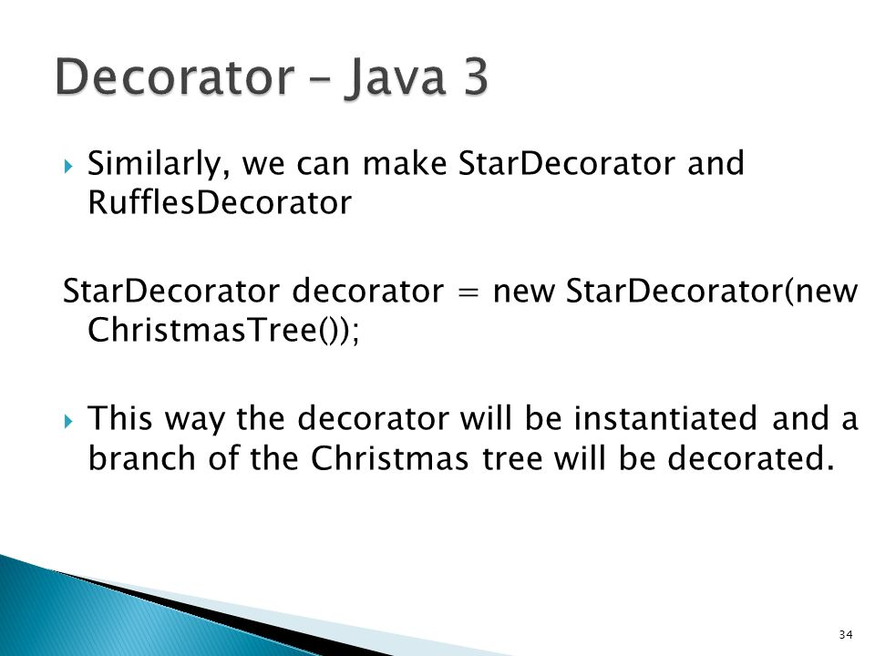 Similarly, we can make StarDecorator and RufflesDecorator StarDecorator decorator = new StarDecorator(new ChristmasTree()); This way the decorator will be instantiated and a branch of the Christmas tree will be decorated.