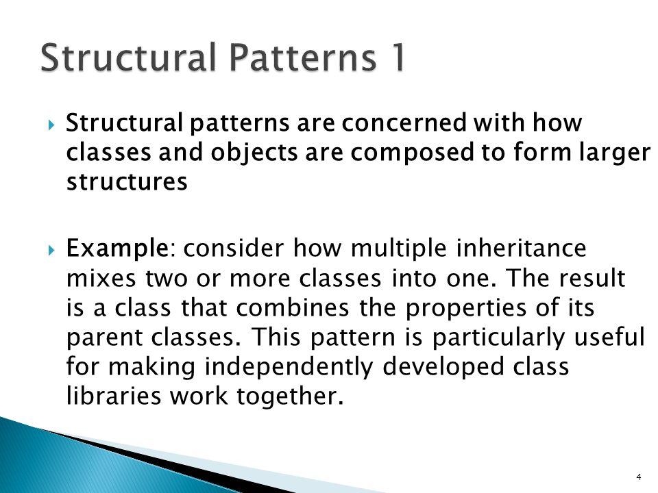 Structural patterns are concerned with how classes and objects are composed to form larger structures Example: consider how multiple inheritance mixes two or more classes into one.
