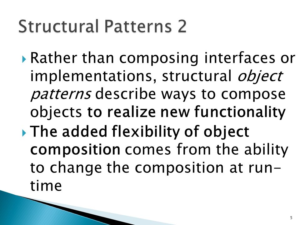 Rather than composing interfaces or implementations, structural object patterns describe ways to compose objects to realize new functionality The added flexibility of object composition comes from the ability to change the composition at run- time 5