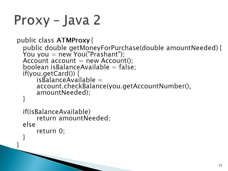 public class ATMProxy { public double getMoneyForPurchase(double amountNeeded) { You you = new You( Prashant ); Account account = new Account(); boolean isBalanceAvailable = false; if(you.getCard()) { isBalanceAvailable = account.checkBalance(you.getAccountNumber(), amountNeeded); } if(isBalanceAvailable) return amountNeeded; else return 0; } } 55