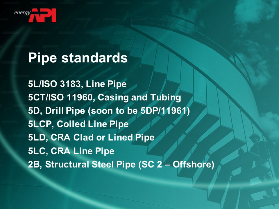 44 Pipe standards 5L/ISO 3183, Line Pipe 5CT/ISO 11960, Casing and Tubing 5D, Drill Pipe (soon to be 5DP/11961) 5LCP, Coiled Line Pipe 5LD, CRA Clad or Lined Pipe 5LC, CRA Line Pipe 2B, Structural Steel Pipe (SC 2 – Offshore)