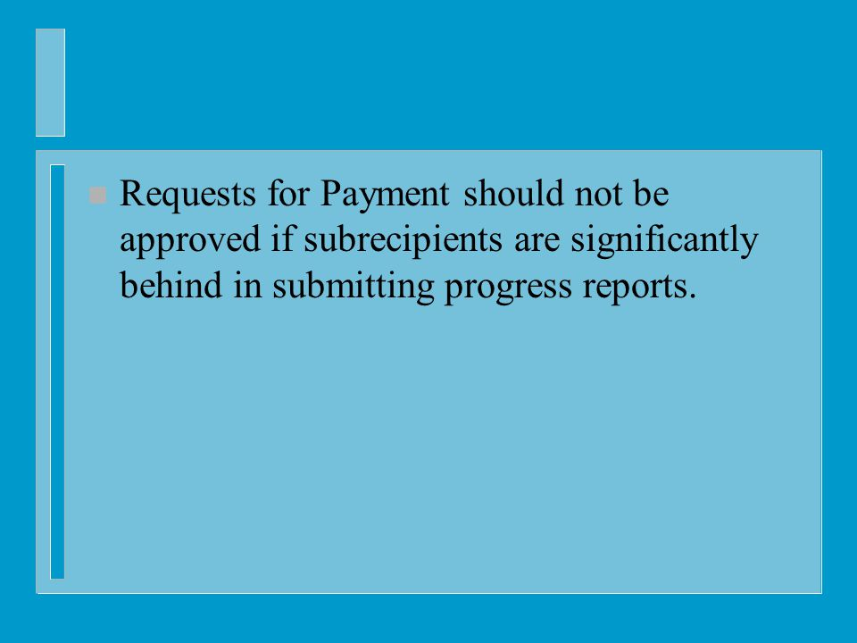 n Requests for Payment should not be approved if subrecipients are significantly behind in submitting progress reports.