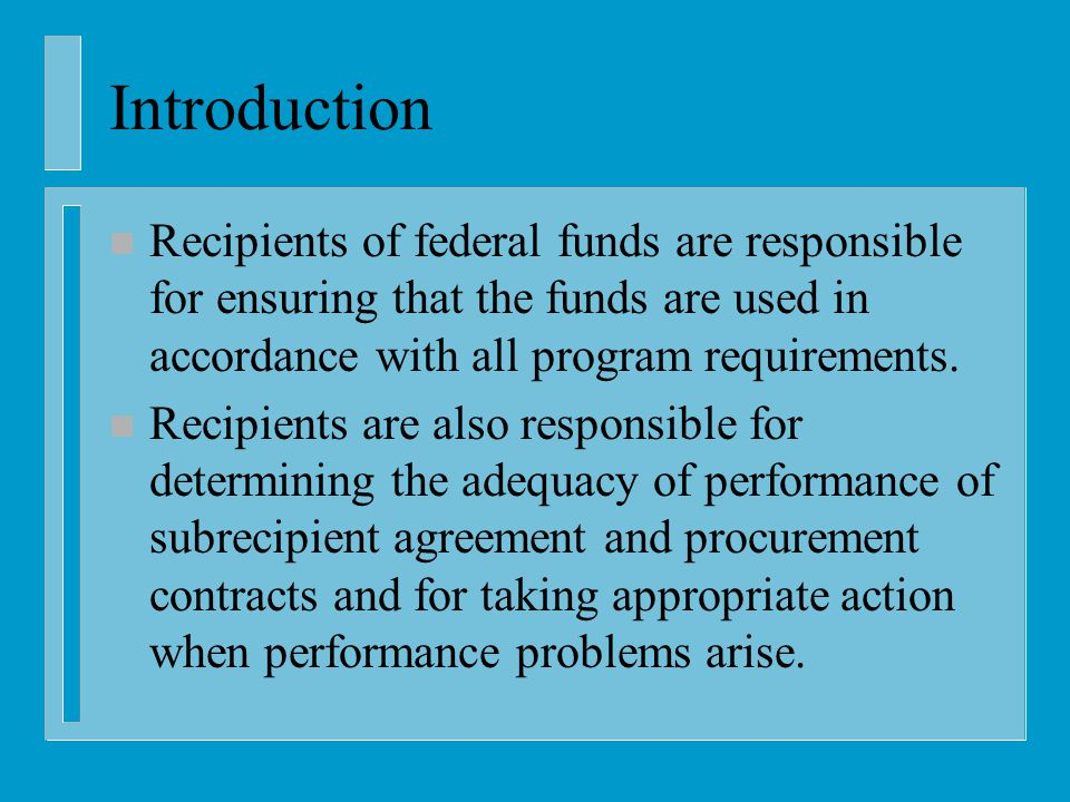 Introduction n Recipients of federal funds are responsible for ensuring that the funds are used in accordance with all program requirements.