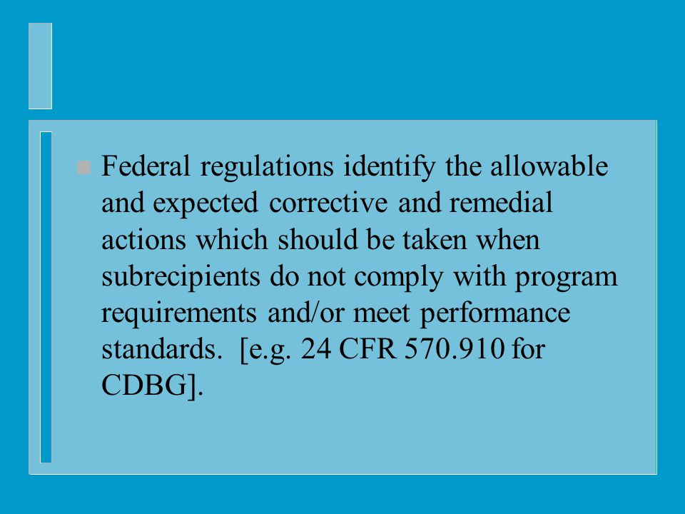 n Federal regulations identify the allowable and expected corrective and remedial actions which should be taken when subrecipients do not comply with program requirements and/or meet performance standards.