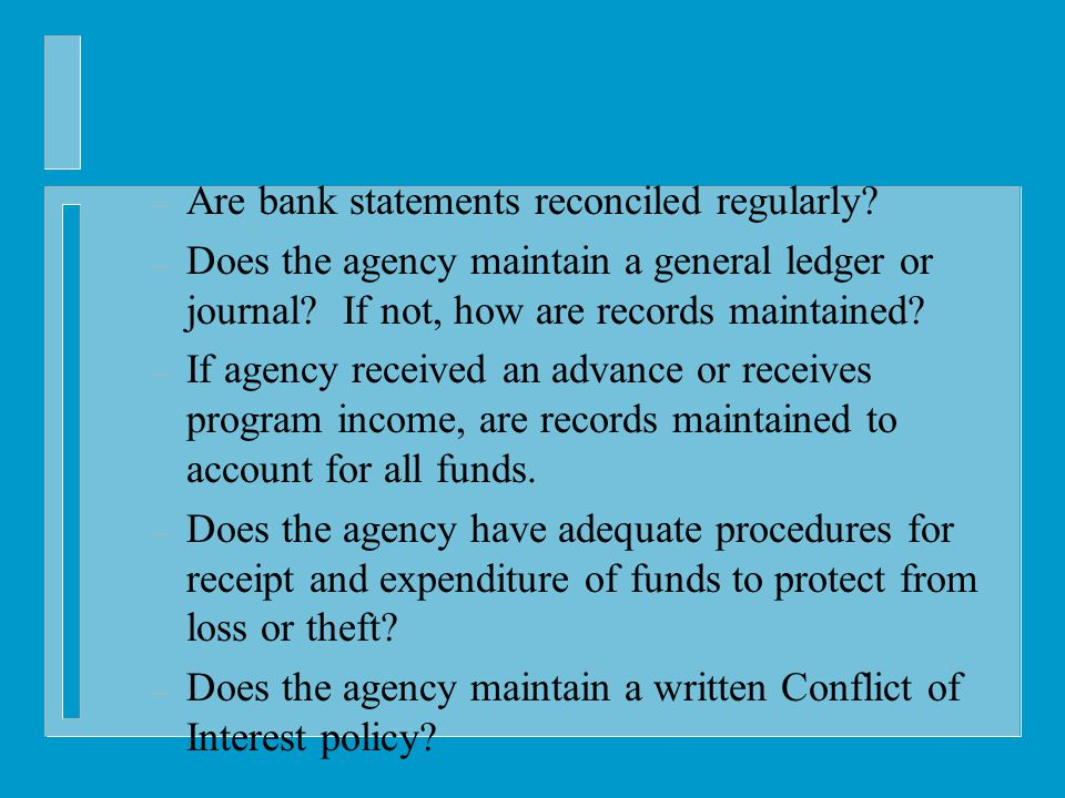 – Are bank statements reconciled regularly. – Does the agency maintain a general ledger or journal.