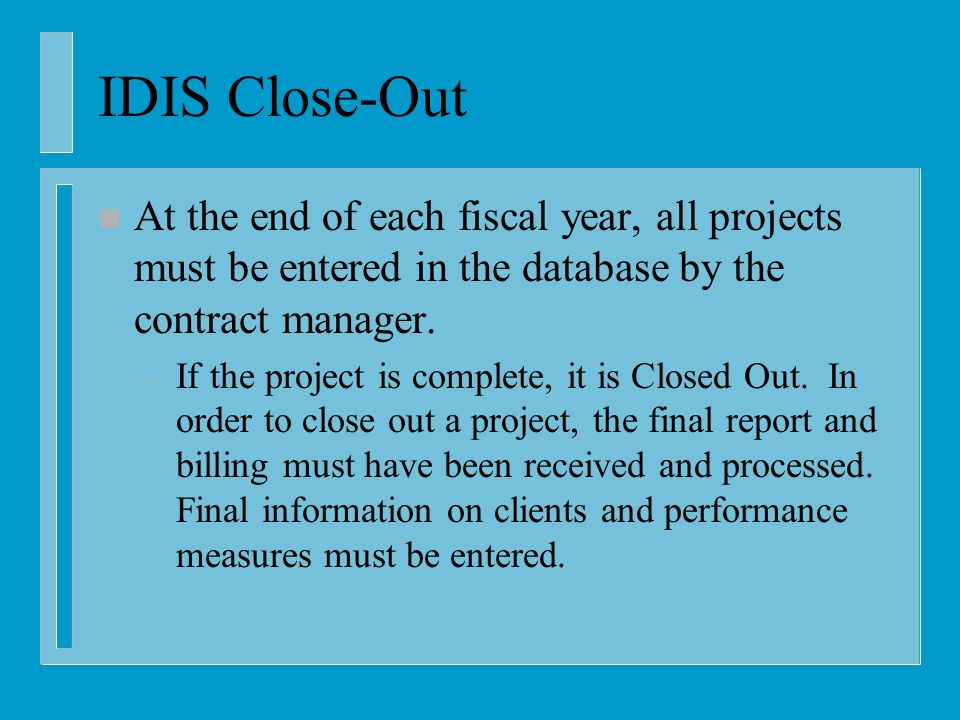 IDIS Close-Out n At the end of each fiscal year, all projects must be entered in the database by the contract manager.