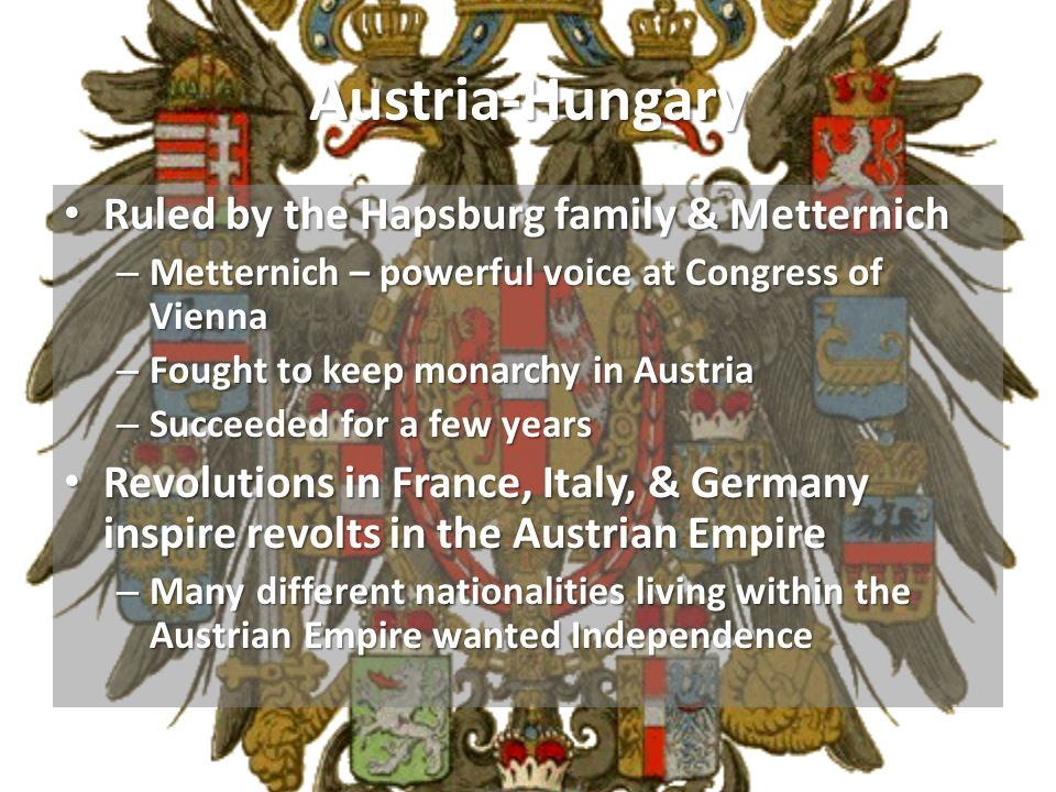 Austria-Hungary Ruled by the Hapsburg family & Metternich Ruled by the Hapsburg family & Metternich – Metternich – powerful voice at Congress of Vienn