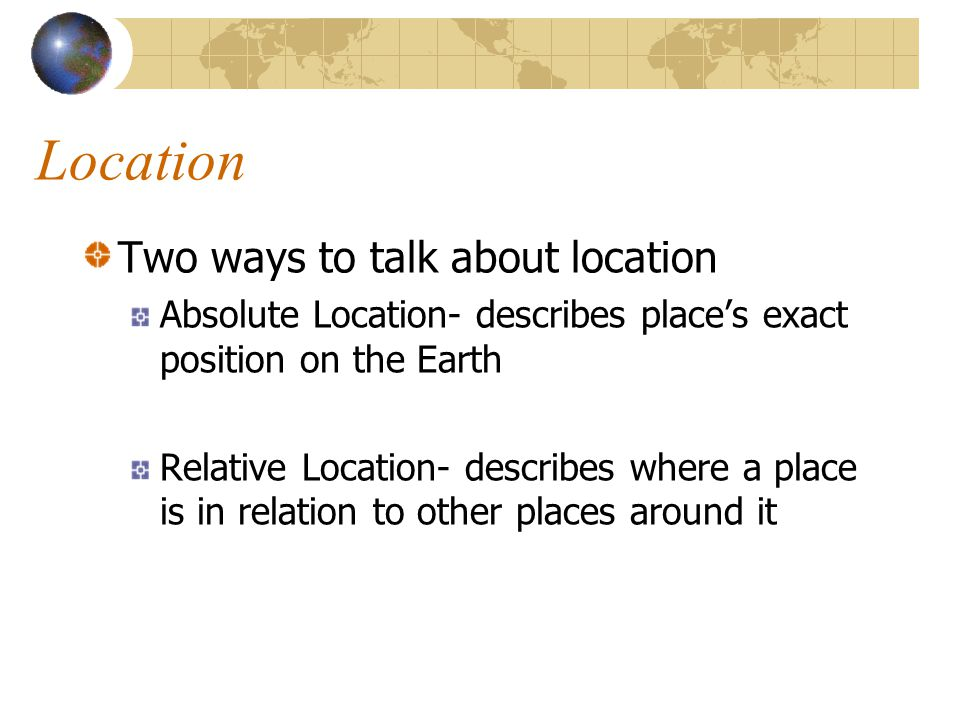 Location Two ways to talk about location Absolute Location- describes places exact position on the Earth Relative Location- describes where a place is