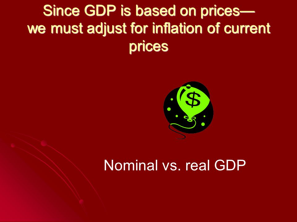 Since GDP is based on prices we must adjust for inflation of current prices Nominal vs. real GDP