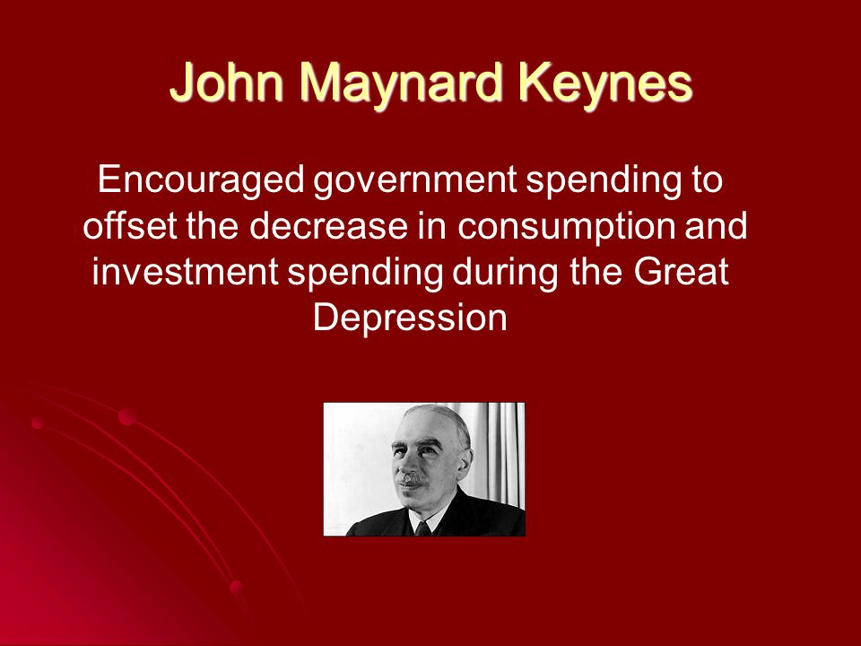 John Maynard Keynes Encouraged government spending to offset the decrease in consumption and investment spending during the Great Depression