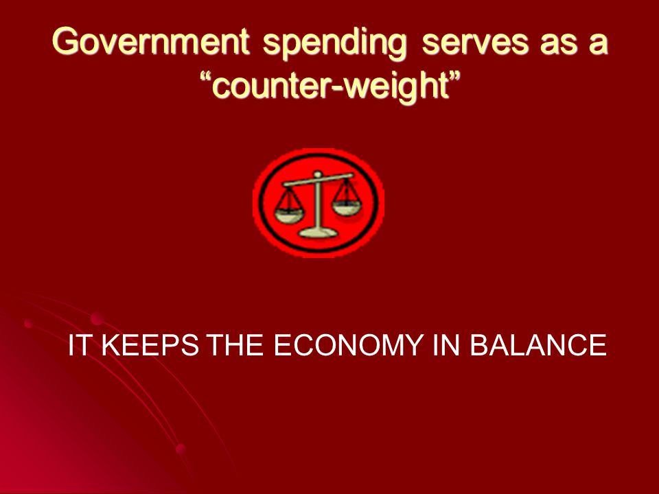 Government spending serves as a counter-weight IT KEEPS THE ECONOMY IN BALANCE