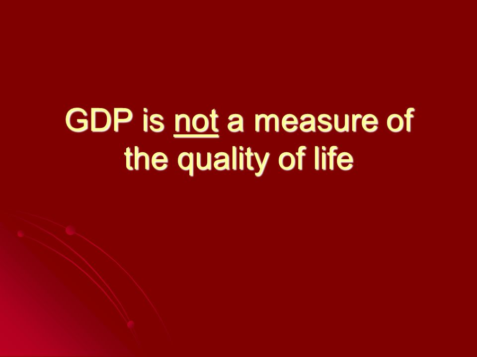 GDP is not a measure of the quality of life