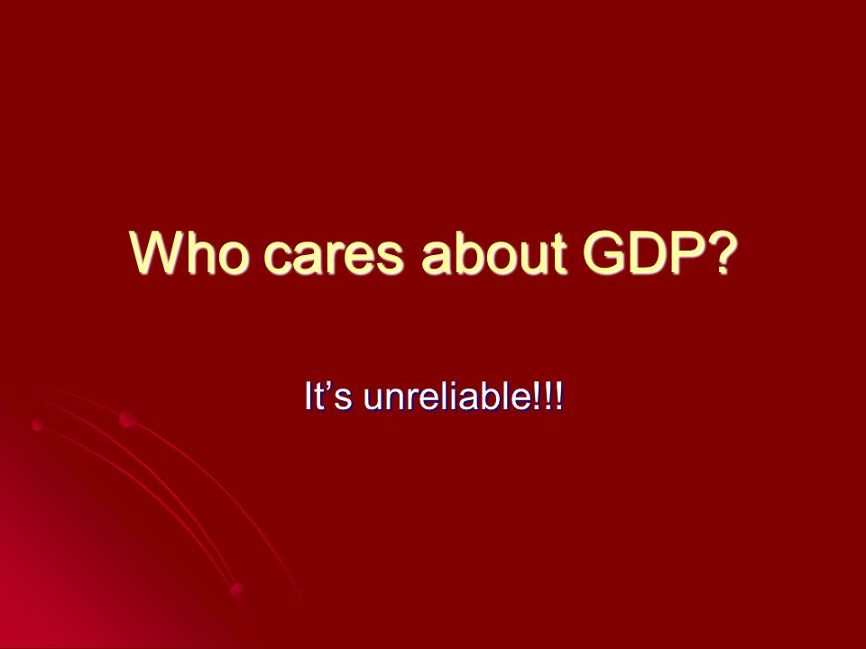 Who cares about GDP Its unreliable!!!