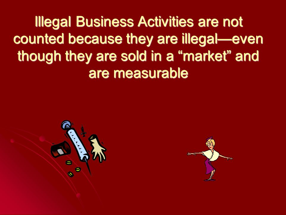 Illegal Business Activities are not counted because they are illegaleven though they are sold in a market and are measurable
