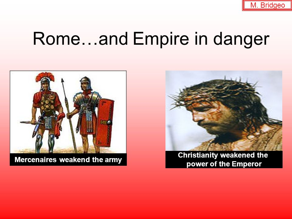 Rome…and Empire in danger Mercenaires weakend the army Christianity weakened the power of the Emperor M.