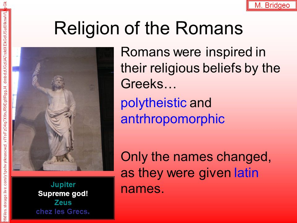 Religion of the Romans Romans were inspired in their religious beliefs by the Greeks… polytheistic and antrhropomorphic Only the names changed, as they were given latin names.