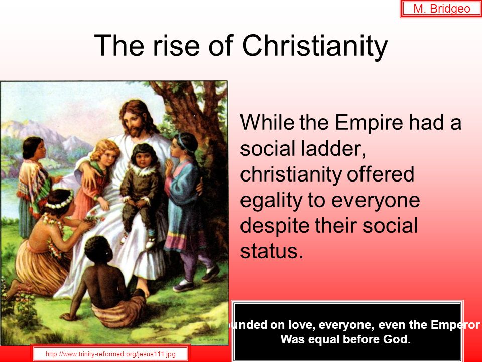 The rise of Christianity While the Empire had a social ladder, christianity offered egality to everyone despite their social status.