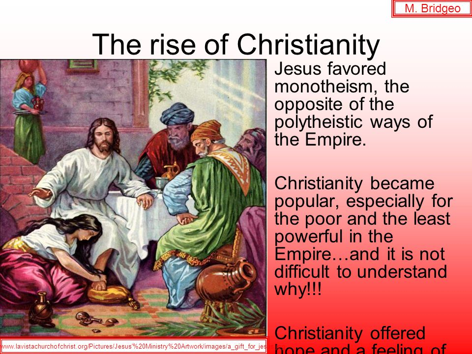 The rise of Christianity Jesus favored monotheism, the opposite of the polytheistic ways of the Empire.