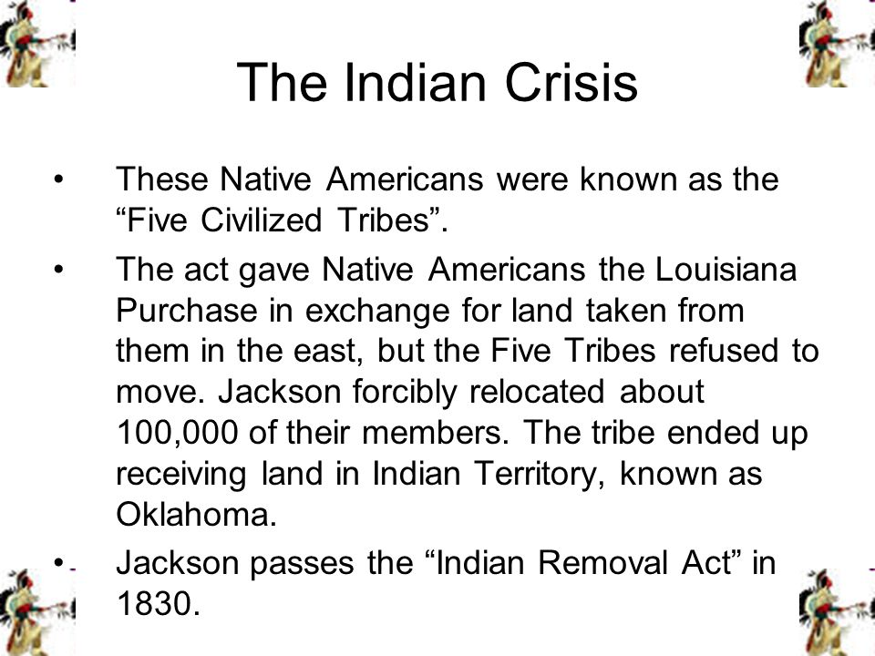The Indian Crisis These Native Americans were known as the Five Civilized Tribes. The act gave Native Americans the Louisiana Purchase in exchange for