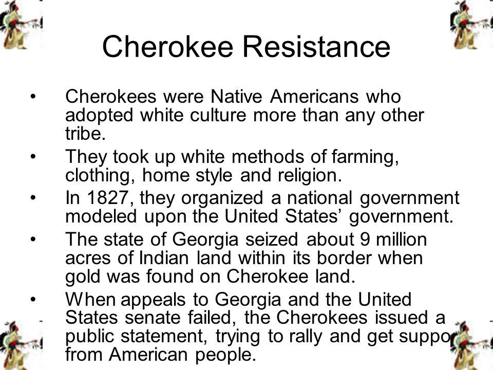 Cherokee Resistance Cherokees were Native Americans who adopted white culture more than any other tribe. They took up white methods of farming, clothi