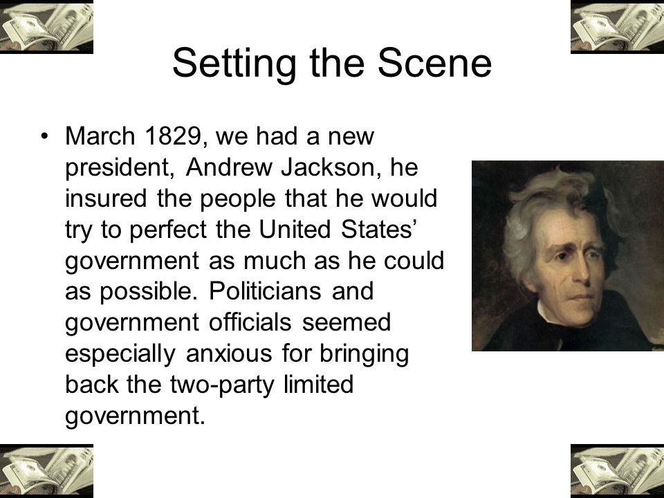 Setting the Scene March 1829, we had a new president, Andrew Jackson, he insured the people that he would try to perfect the United States government