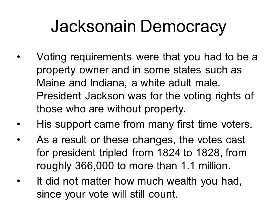 Jacksonain Democracy Voting requirements were that you had to be a property owner and in some states such as Maine and Indiana, a white adult male. Pr