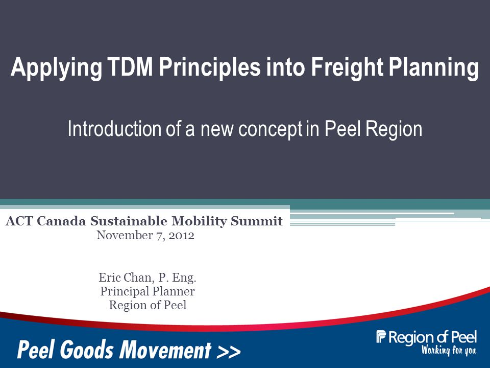 Applying TDM Principles into Freight Planning Introduction of a new concept in Peel Region ACT Canada Sustainable Mobility Summit Eric Chan, P.