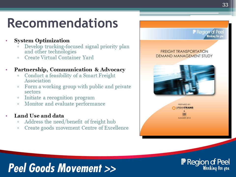 33 Recommendations System Optimization Develop trucking-focused signal priority plan and other technologies Create Virtual Container Yard Partnership, Communication & Advocacy Conduct a feasibility of a Smart Freight Association Form a working group with public and private sectors Initiate a recognition program Monitor and evaluate performance Land Use and data Address the need/benefit of freight hub Create goods movement Centre of Excellence