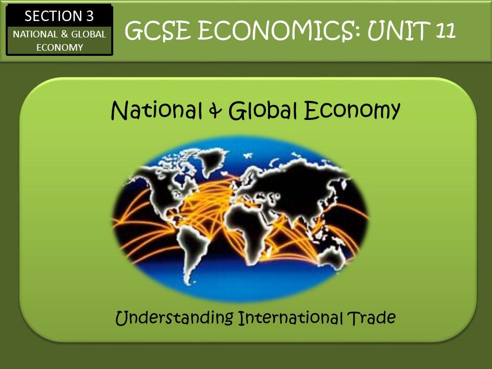 SECTION 3 NATIONAL & GLOBAL ECONOMY National & Global Economy GCSE ECONOMICS: UNIT 11 Understanding International Trade