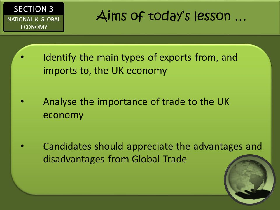 SECTION 3 NATIONAL & GLOBAL ECONOMY Aims of todays lesson … Identify the main types of exports from, and imports to, the UK economy Analyse the import
